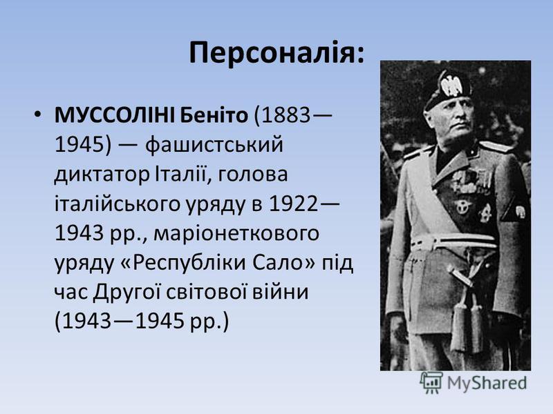 Персоналія: МУССОЛІНІ Беніто (1883 1945) фашистський диктатор Італії, голова італійського уряду в 1922 1943 рр., маріонеткового уряду «Республіки Сало» під час Другої світової війни (19431945 рр.)