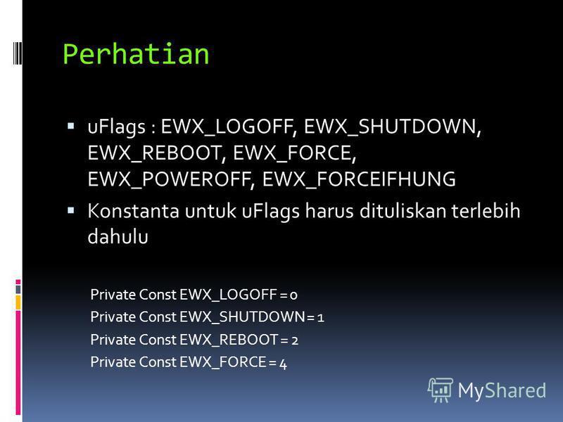 Perhatian uFlags : EWX_LOGOFF, EWX_SHUTDOWN, EWX_REBOOT, EWX_FORCE, EWX_POWEROFF, EWX_FORCEIFHUNG Konstanta untuk uFlags harus dituliskan terlebih dahulu Private Const EWX_LOGOFF = 0 Private Const EWX_SHUTDOWN = 1 Private Const EWX_REBOOT = 2 Private