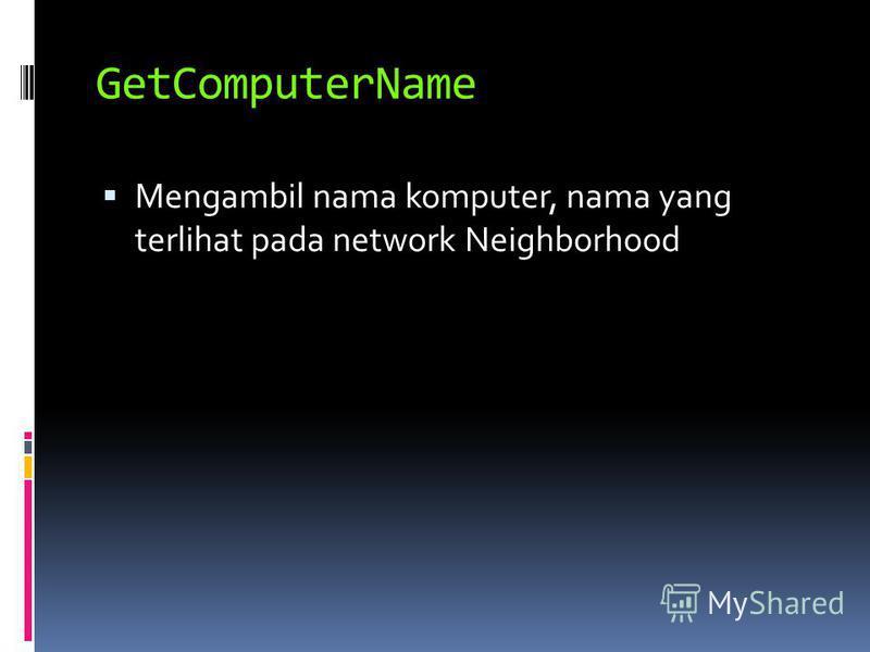 GetComputerName Mengambil nama komputer, nama yang terlihat pada network Neighborhood