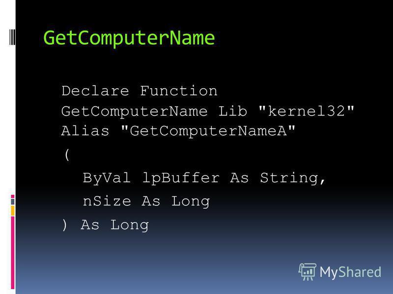 GetComputerName Declare Function GetComputerName Lib kernel32 Alias GetComputerNameA ( ByVal lpBuffer As String, nSize As Long ) As Long
