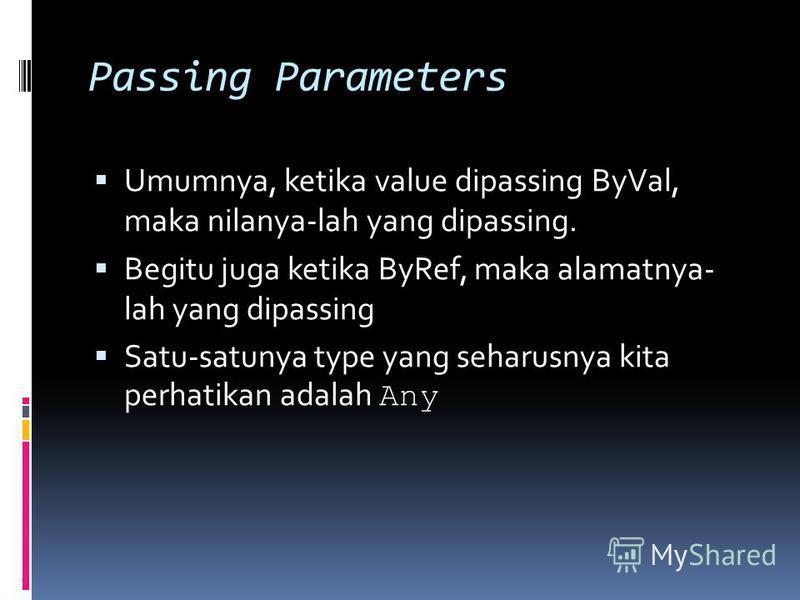 Passing Parameters Umumnya, ketika value dipassing ByVal, maka nilanya-lah yang dipassing. Begitu juga ketika ByRef, maka alamatnya- lah yang dipassing Satu-satunya type yang seharusnya kita perhatikan adalah Any