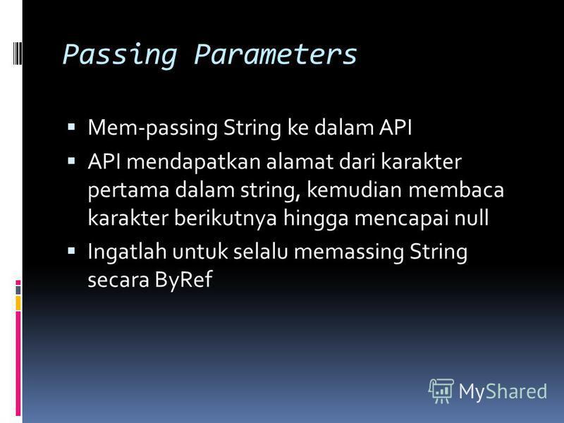 Passing Parameters Mem-passing String ke dalam API API mendapatkan alamat dari karakter pertama dalam string, kemudian membaca karakter berikutnya hingga mencapai null Ingatlah untuk selalu memassing String secara ByRef