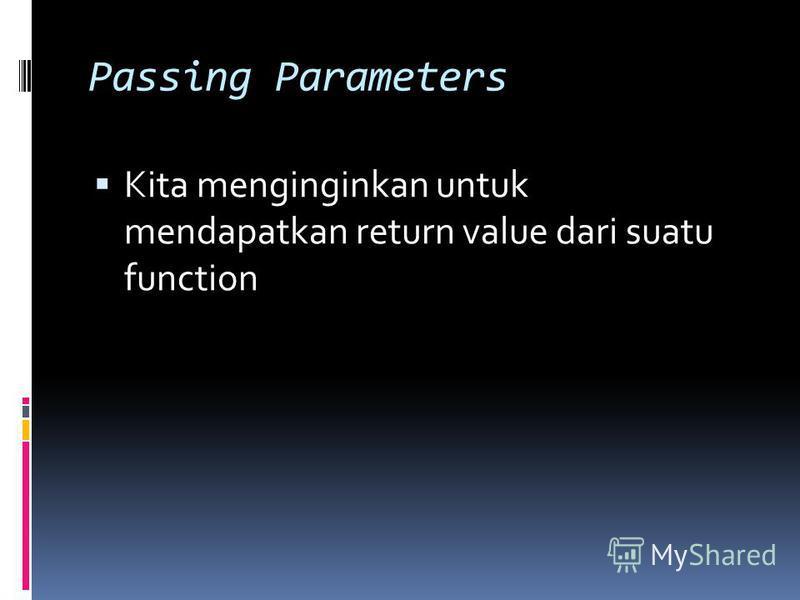 Passing Parameters Kita menginginkan untuk mendapatkan return value dari suatu function