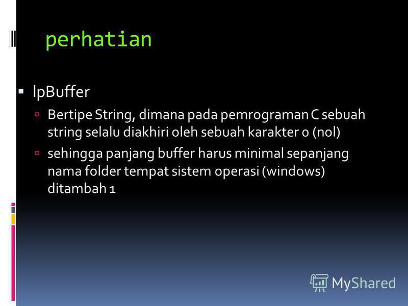 perhatian lpBuffer Bertipe String, dimana pada pemrograman C sebuah string selalu diakhiri oleh sebuah karakter 0 (nol) sehingga panjang buffer harus minimal sepanjang nama folder tempat sistem operasi (windows) ditambah 1