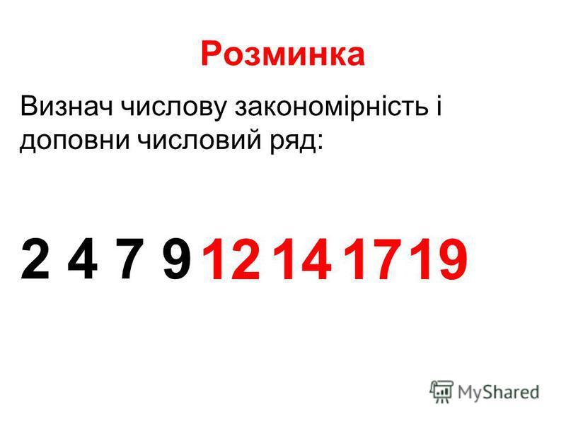 Розминка Визнач числову закономірність і доповни числовий ряд: 2 4 7 9 12141719