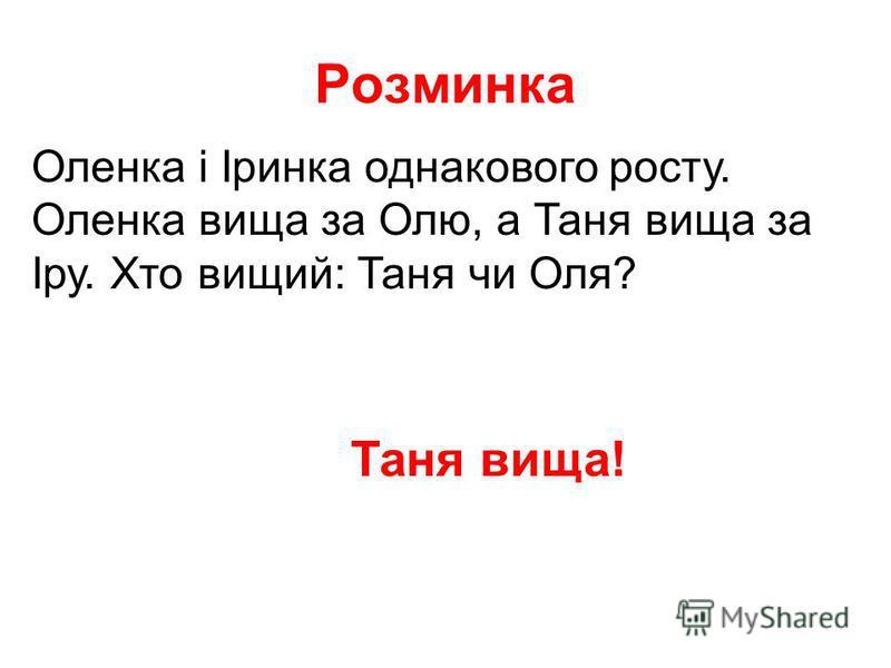 Розминка Оленка і Іринка однакового росту. Оленка вища за Олю, а Таня вища за Іру. Хто вищий: Таня чи Оля? Таня вища!