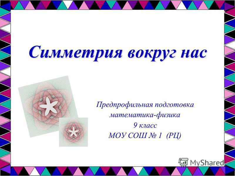 Симметрия вокруг нас Предпрофильная подготовка математика-физика 9 класс МОУ СОШ 1 (РЦ)