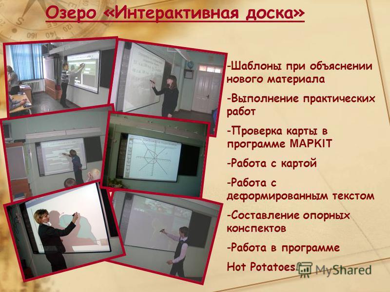 Озеро «Интерактивная доска» -Шаблоны при объяснении нового материала -Выполнение практических работ -Проверка карты в программе MAPKIT -Работа с картой -Работа с деформированным текстом -Составление опорных конспектов -Работа в программе Hot Potatoes