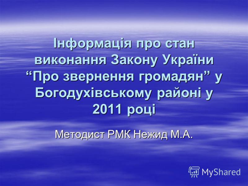 Інформація про стан виконання Закону України Про звернення громадян у Богодухівському районі у 2011 році Методист РМК Нежид М.А.