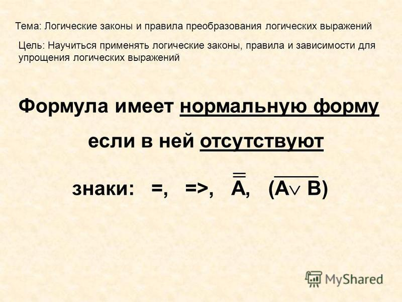 Тема: Логические законы и правила преобразования логических выражений Цель: Научиться применять логические законы, правила и зависимости для упрощения логических выражений Формула имеет нормальную форму если в ней отсутствуют знаки: =, =>, А, (А В)