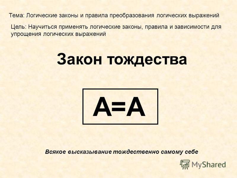 Тема: Логические законы и правила преобразования логических выражений Цель: Научиться применять логические законы, правила и зависимости для упрощения логических выражений Закон тождества Всякое высказывание тождественно самому себе А=А