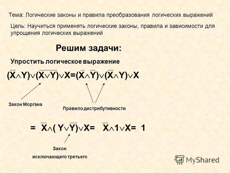 Тема: Логические законы и правила преобразования логических выражений Цель: Научиться применять логические законы, правила и зависимости для упрощения логических выражений Решим задачи: Упростить логическое выражение (X Y) (X Y) X=(X Y) (X Y) X Закон
