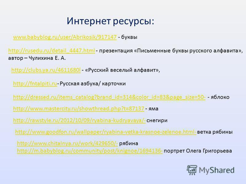 www.babyblog.ru/user/Abrikosik/917147www.babyblog.ru/user/Abrikosik/917147 - буквы http://rusedu.ru/detail_4447.htmlhttp://rusedu.ru/detail_4447. html - презентация «Письменные буквы русского алфавита», автор – Чулихина Е. А. http://clubs.ya.ru/46116