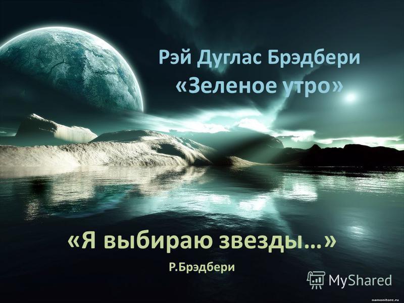 Рэй Дуглас Брэдбери «Зеленое утро» «Я выбираю звезды…» Р.Брэдбери