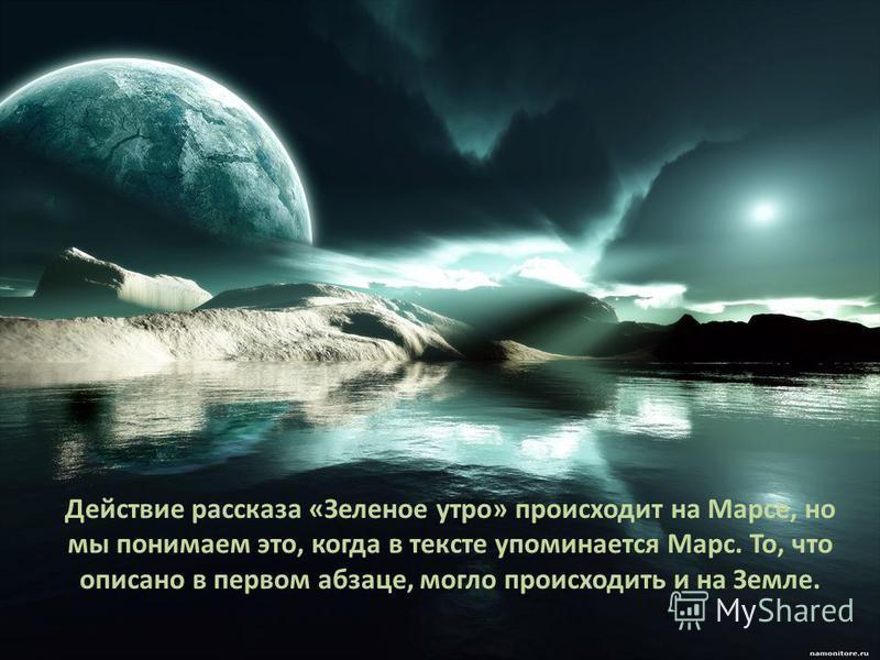 Действие рассказа «Зеленое утро» происходит на Марсе, но мы понимаем это, когда в тексте упоминается Марс. То, что описано в первом абзаце, могло происходить и на Земле.