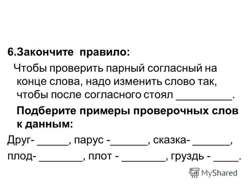 6. Закончите правило: Чтобы проверить парный согласный на конце слова, надо изменить слово так, чтобы после согласного стоял _________. Подберите примеры проверочных слов к данным: Друг- _____, парус -______, сказка- ______, плод- _______, плот - ___