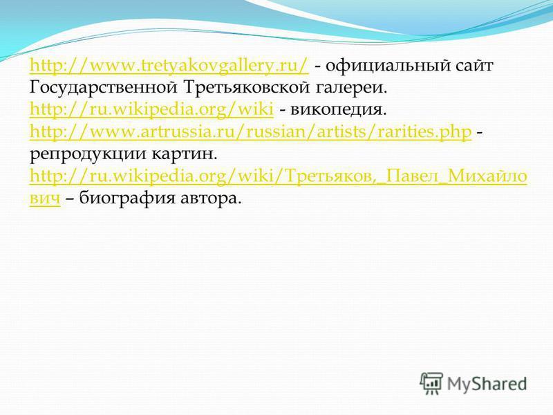 http://www.tretyakovgallery.ru/http://www.tretyakovgallery.ru/ - официальный сайт Государственной Третьяковской галереи. http://ru.wikipedia.org/wikihttp://ru.wikipedia.org/wiki - википедия. http://www.artrussia.ru/russian/artists/rarities.phphttp://