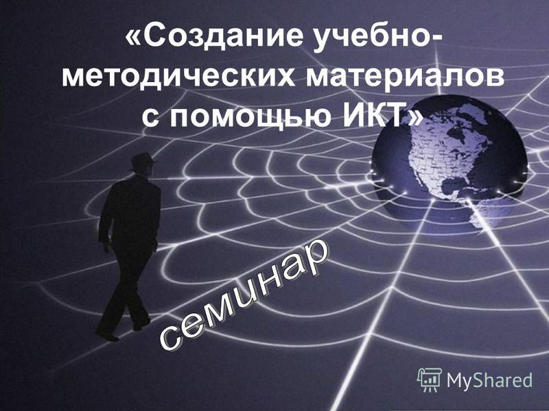 «Создание учебно- методических материалов с помощью ИКТ»