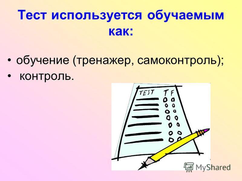 Тест используется обучаемым как: обучение (тренажер, самоконтроль); контроль.