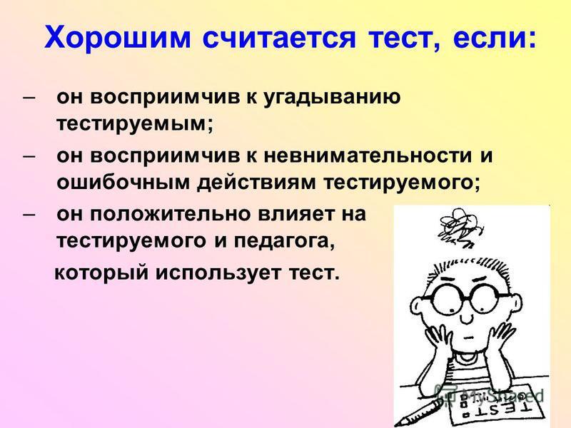 Хорошим считается тест, если: –он восприимчив к угадыванию тестируемым; –он восприимчив к невнимательности и ошибочным действиям тестируемого; –он положительно влияет на тестируемого и педагога, который использует тест.