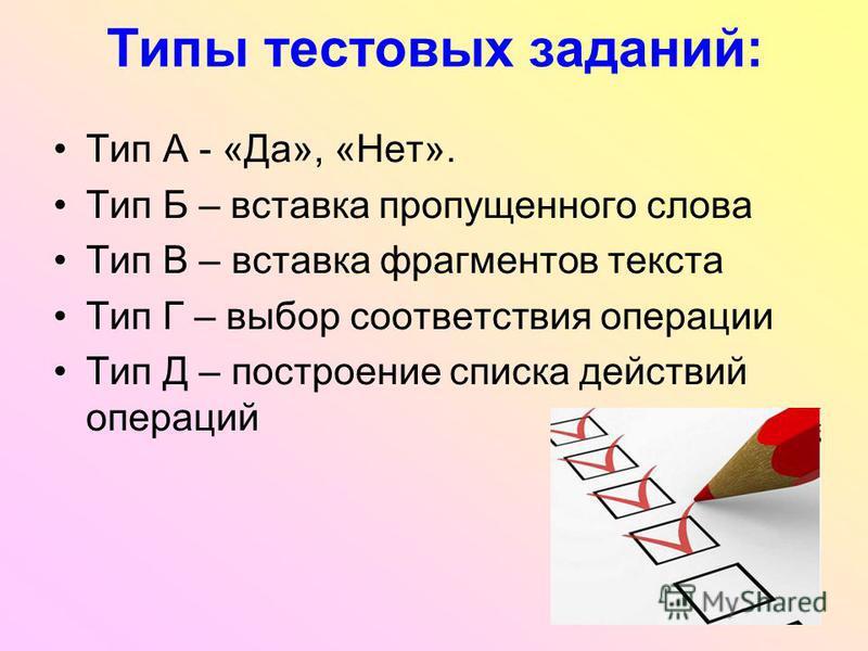 Типы тестовых заданий: Тип А - «Да», «Нет». Тип Б – вставка пропущенного слова Тип В – вставка фрагментов текста Тип Г – выбор соответствия операции Тип Д – построение списка действий операций