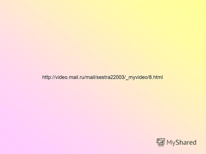 http://video.mail.ru/mail/sestra22003/_myvideo/8.html