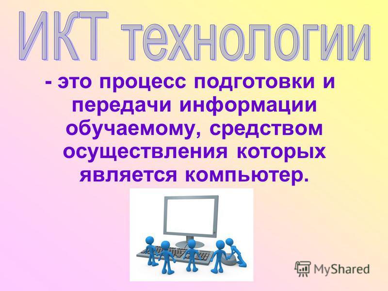 - это процесс подготовки и передачи информации обучаемому, средством осуществления которых является компьютер.