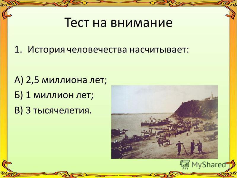 Тест на внимание 1. История человечества насчитывает: А) 2,5 миллиона лет; Б) 1 миллион лет; В) 3 тысячелетия.