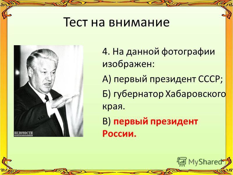 Тест на внимание 4. На данной фотографии изображен: А) первый президент СССР; Б) губернатор Хабаровского края. В) первый президент России.