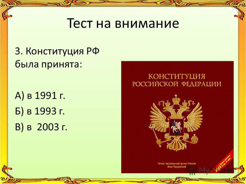 Тест на внимание 3. Конституция РФ была принята: А) в 1991 г. Б) в 1993 г. В) в 2003 г.