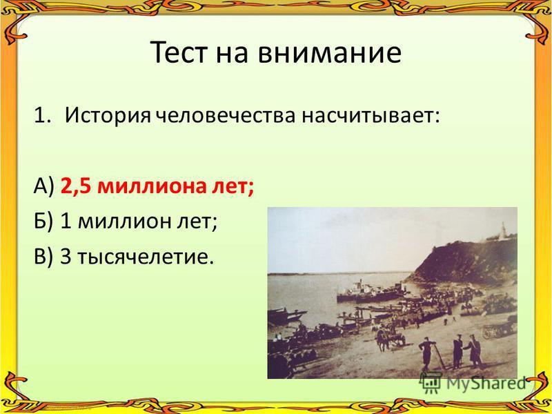 Тест на внимание 1. История человечества насчитывает: А) 2,5 миллиона лет; Б) 1 миллион лет; В) 3 тысячелетие.
