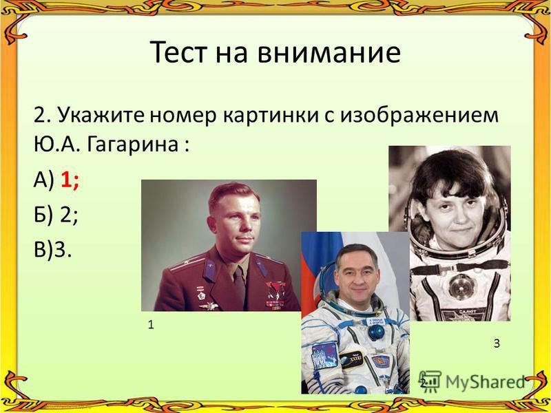 Тест на внимание 2. Укажите номер картинки с изображением Ю.А. Гагарина : А) 1; Б) 2; В)3. 1 2 3