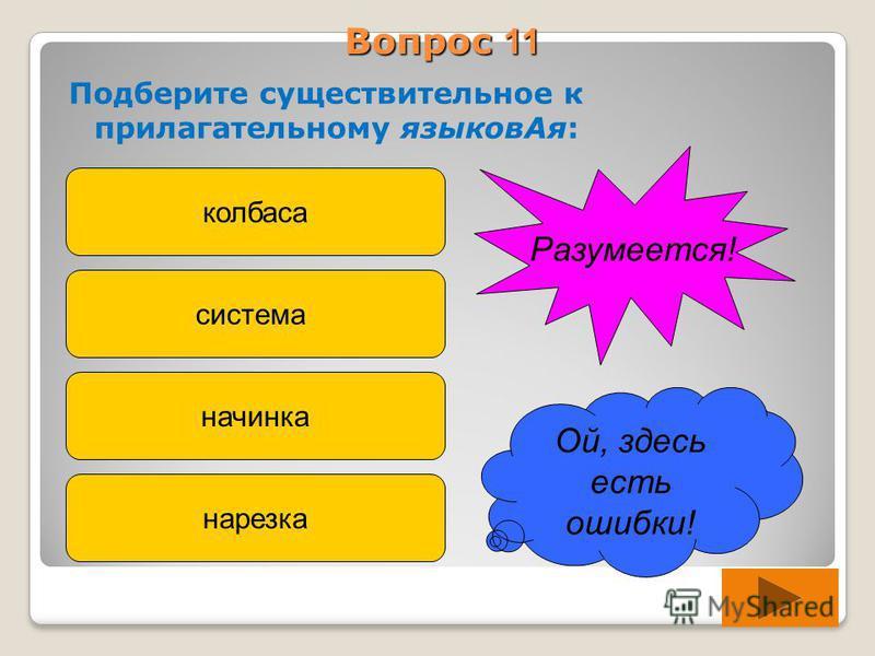 Вопрос 11 Подберите существительное к прилагательному языков Ая: колбаса система начинка нарезка Ой, здесь есть ошибки! Разумеется!