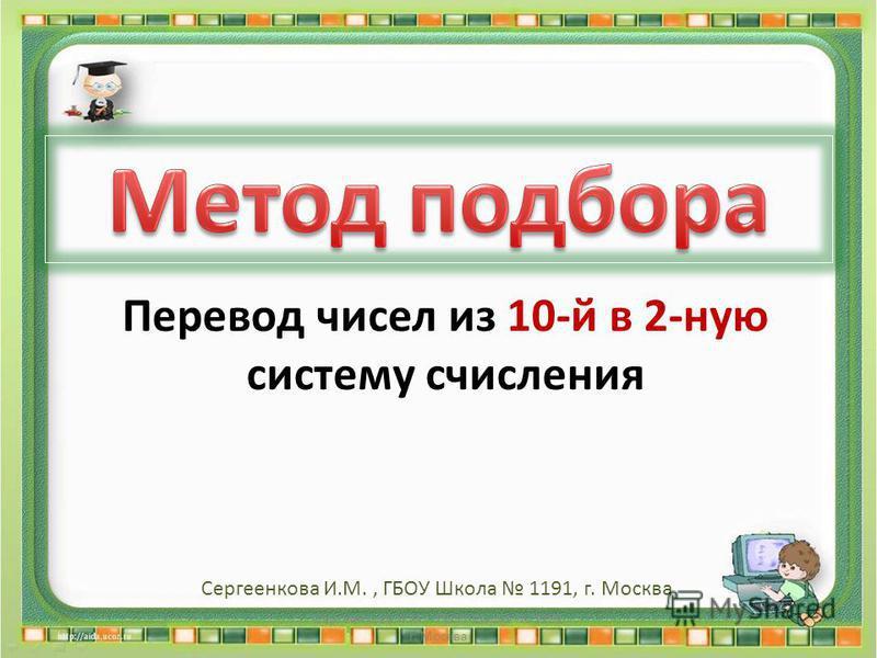 Сергеенкова И.М. - ГБОУ Школа 1191 г. Москва Перевод чисел из 10-й в 2-ную систему счисления Сергеенкова И.М., ГБОУ Школа 1191, г. Москва