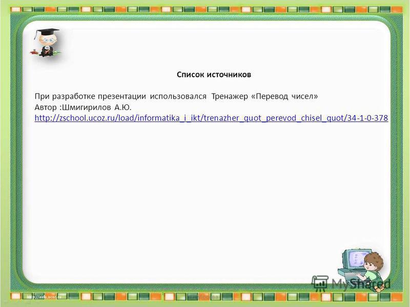 Список источников При разработке презентации использовался Тренажер «Перевод чисел» Автор :Шмигирилов А.Ю. http://zschool.ucoz.ru/load/informatika_i_ikt/trenazher_quot_perevod_chisel_quot/34-1-0-378