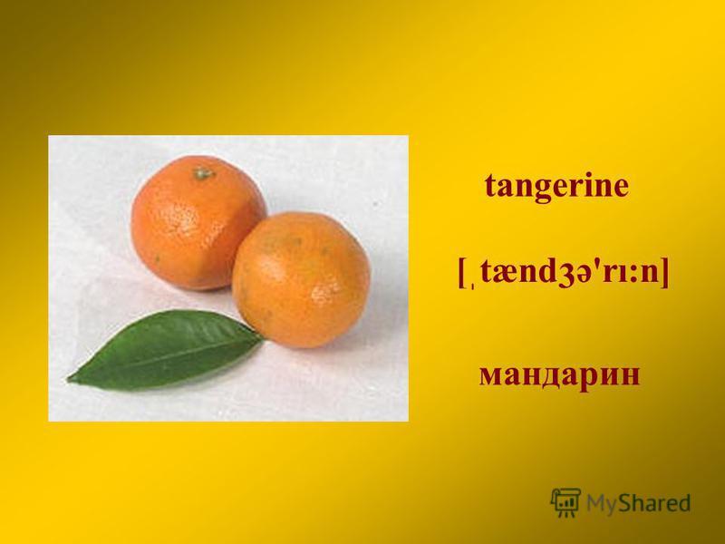 tangerine мандарин [ֽtænd ә'rı:n] 3