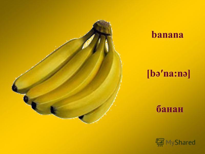 banana [bəna:nə] банан
