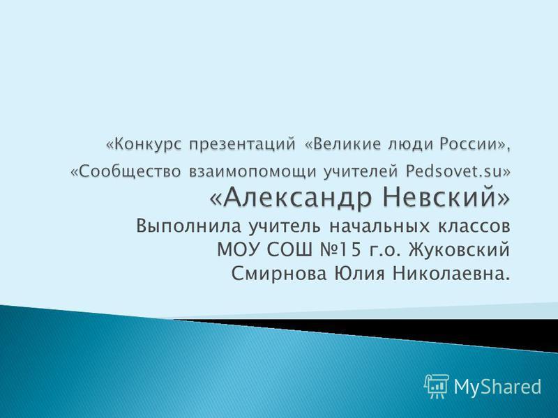 Выполнила учитель начальных классов МОУ СОШ 15 г.о. Жуковский Смирнова Юлия Николаевна.