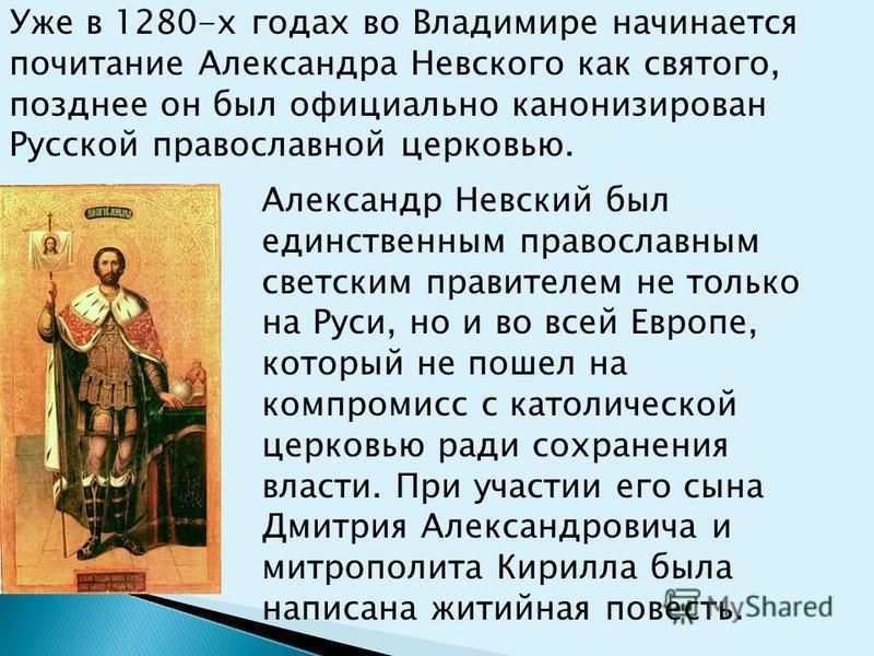 Александр Невский был единственным православным светским правителем не только на Руси, но и во всей Европе, который не пошел на компромисс с католической церковью ради сохранения власти. При участии его сына Дмитрия Александровича и митрополита Кирил