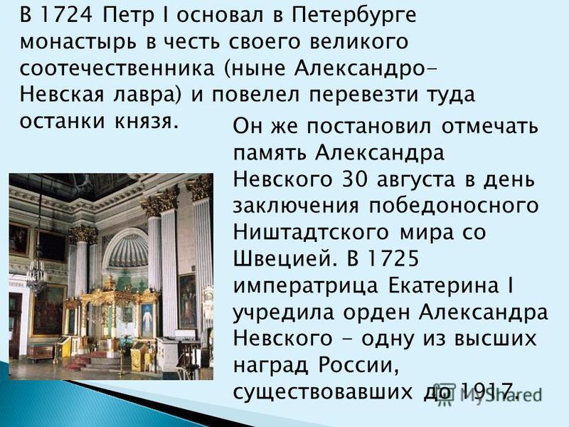 В 1724 Петр I основал в Петербурге монастырь в честь своего великого соотечественника (ныне Александро- Невская лавра) и повелел перевезти туда останки князя. Он же постановил отмечать память Александра Невского 30 августа в день заключения победонос