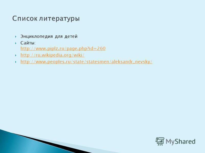 Энциклопедия для детей Сайты: http://www.piplz.ru/page.php?id=260 http://www.piplz.ru/page.php?id=260 http://ru.wikipedia.org/wiki/ http://www.peoples.ru/state/statesmen/aleksandr_nevsky/