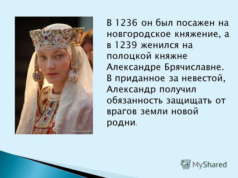 В 1236 он был посажен на новгородское княжение, а в 1239 женился на полоцкой княжне Александре Брячиславне. В приданное за невестой, Александр получил обязанность защищать от врагов земли новой родни.