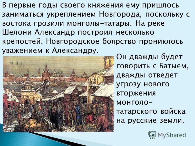 В первые годы своего княжения ему пришлось заниматься укреплением Новгорода, поскольку с востока грозили монголы-татары. На реке Шелони Александр построил несколько крепостей. Новгородское боярство прониклось уважением к Александру. Он дважды будет г