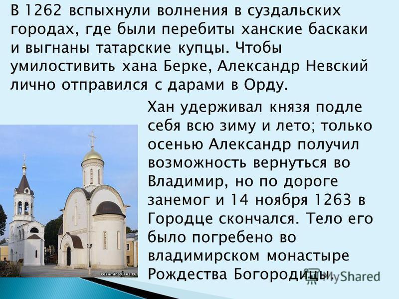 Хан удерживал князя подле себя всю зиму и лето; только осенью Александр получил возможность вернуться во Владимир, но по дороге занемог и 14 ноября 1263 в Городце скончался. Тело его было погребено во владимирском монастыре Рождества Богородицы. В 12