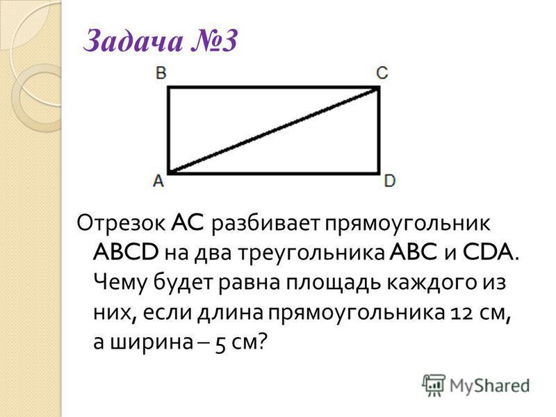 Задача 3 Отрезок AC разбивает прямоугольник ABCD на два треугольника ABC и CDA. Чему будет равна площадь каждого из них, если длина прямоугольника 12 см, а ширина – 5 см ?