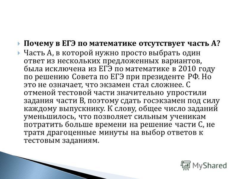 Почему в ЕГЭ по математике отсутствует часть А ? Часть А, в которой нужно просто выбрать один ответ из нескольких предложенных вариантов, была исключена из ЕГЭ по математике в 2010 году по решению Совета по ЕГЭ при президенте РФ. Но это не означает,