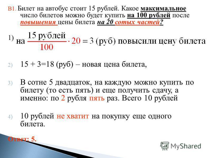 В1. Билет на автобус стоит 15 рублей. Какое максимальное число билетов можно будет купить на 100 рублей после повышения цены билета на 20 сотых частей? 1) 2) 15 + 3=18 (руб) – новая цена билета, 3) В сотне 5 двадцаток, на каждую можно купить по билет