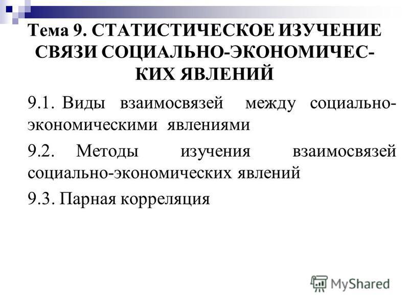 Тема 9. СТАТИСТИЧЕСКОЕ ИЗУЧЕНИЕ СВЯЗИ СОЦИАЛЬНО-ЭКОНОМИЧЕС- КИХ ЯВЛЕНИЙ 9.1. Виды взаимосвязей между социально- экономическими явлениями 9.2. Методы изучения взаимосвязей социально-экономических явлений 9.3. Парная корреляция