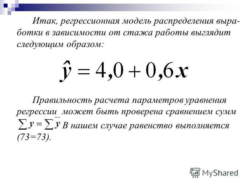 Итак, регрессионная модель распределения выра- ботки в зависимости от стажа работы выглядит следующим образом: Правильность расчета параметров уравнения регрессии может быть проверена сравнением сумм В нашем случае равенство выполняется (73=73).