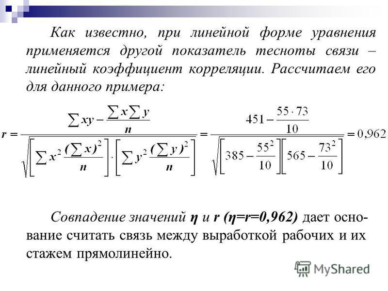 Как известно, при линейной форме уравнения применяется другой показатель тесноты связи – линейный коэффициент корреляции. Рассчитаем его для данного примера: Совпадение значений η и r (η=r=0,962) дает осно- вание считать связь между выработкой рабочи
